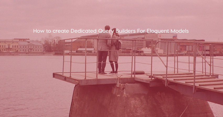 How to create Dedicated Query Builders For Eloquent Models