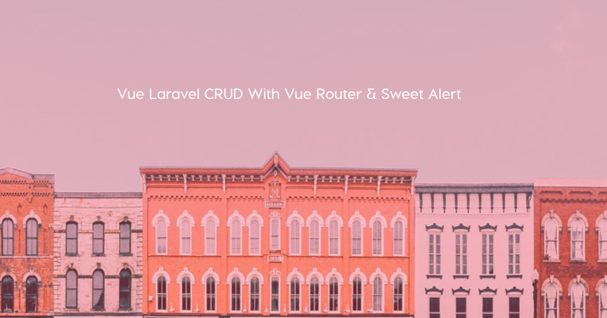 Vue Laravel CRUD With Vue Router & Sweet Alert